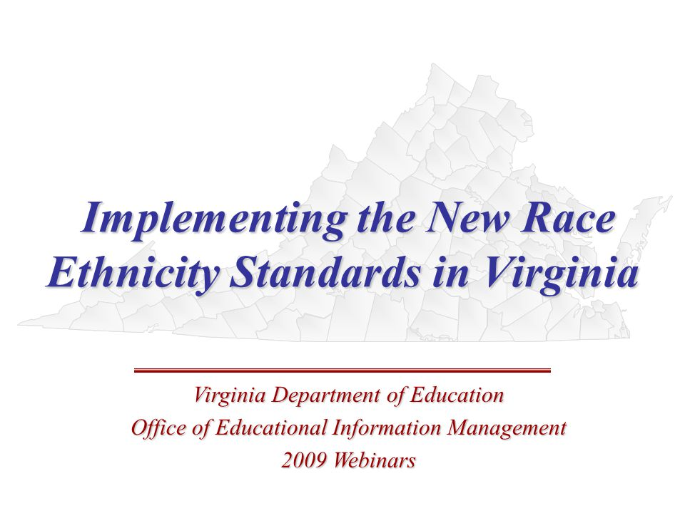 Implementing the New Race Ethnicity Standards in Virginia Implementing the New Race Ethnicity Standards in Virginia Virginia Department of Education Office of Educational Information Management 2009 Webinars