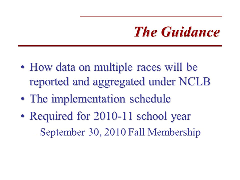The Guidance How data on multiple races will be reported and aggregated under NCLBHow data on multiple races will be reported and aggregated under NCLB The implementation scheduleThe implementation schedule Required for 2010-11 school yearRequired for 2010-11 school year –September 30, 2010 Fall Membership
