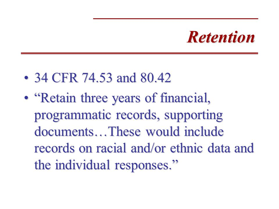 Retention 34 CFR 74.53 and 80.4234 CFR 74.53 and 80.42 Retain three years of financial, programmatic records, supporting documents…These would include records on racial and/or ethnic data and the individual responses. Retain three years of financial, programmatic records, supporting documents…These would include records on racial and/or ethnic data and the individual responses.