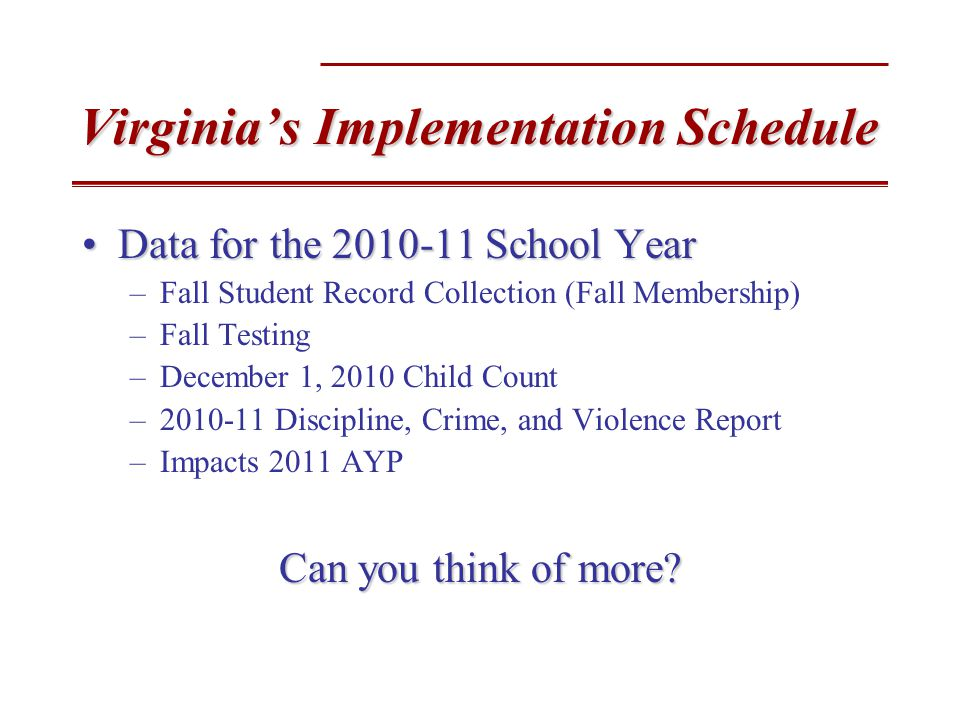 Virginia's Implementation Schedule Data for the 2010-11 School YearData for the 2010-11 School Year –Fall Student Record Collection (Fall Membership) –Fall Testing –December 1, 2010 Child Count –2010-11 Discipline, Crime, and Violence Report –Impacts 2011 AYP Can you think of more
