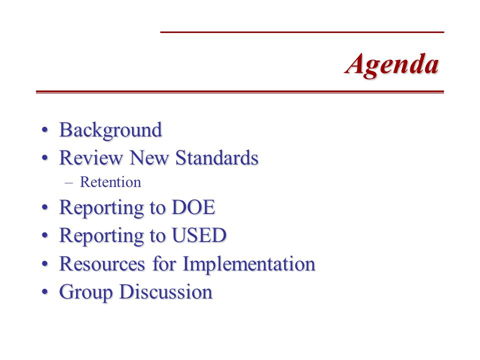 Agenda BackgroundBackground Review New StandardsReview New Standards –Retention Reporting to DOEReporting to DOE Reporting to USEDReporting to USED Resources for ImplementationResources for Implementation Group DiscussionGroup Discussion