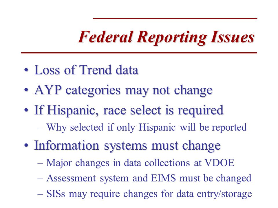 Federal Reporting Issues Loss of Trend dataLoss of Trend data AYP categories may not changeAYP categories may not change If Hispanic, race select is requiredIf Hispanic, race select is required –Why selected if only Hispanic will be reported Information systems must changeInformation systems must change –Major changes in data collections at VDOE –Assessment system and EIMS must be changed –SISs may require changes for data entry/storage