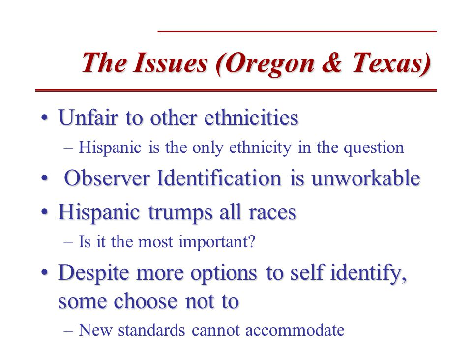 The Issues (Oregon & Texas) Unfair to other ethnicitiesUnfair to other ethnicities –Hispanic is the only ethnicity in the question Observer Identification is unworkable Observer Identification is unworkable Hispanic trumps all racesHispanic trumps all races –Is it the most important.