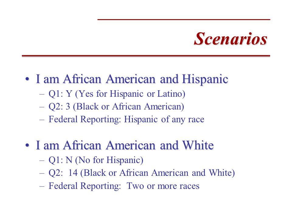 Scenarios I am African American and HispanicI am African American and Hispanic –Q1: Y (Yes for Hispanic or Latino) –Q2: 3 (Black or African American) –Federal Reporting: Hispanic of any race I am African American and WhiteI am African American and White –Q1: N (No for Hispanic) –Q2: 14 (Black or African American and White) –Federal Reporting: Two or more races