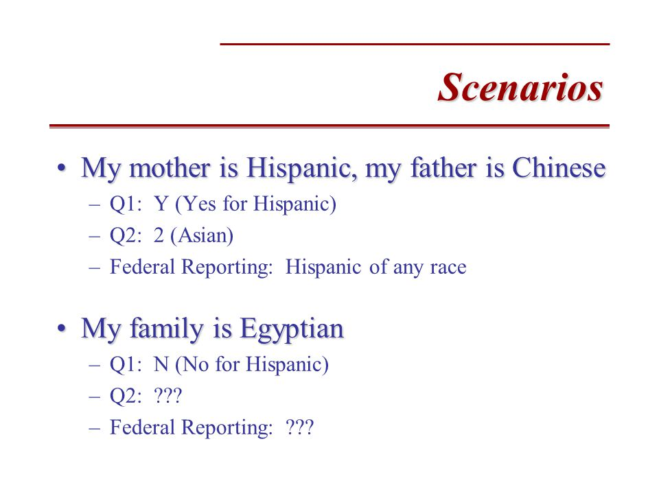 Scenarios My mother is Hispanic, my father is ChineseMy mother is Hispanic, my father is Chinese –Q1: Y (Yes for Hispanic) –Q2: 2 (Asian) –Federal Reporting: Hispanic of any race My family is EgyptianMy family is Egyptian –Q1: N (No for Hispanic) –Q2: .