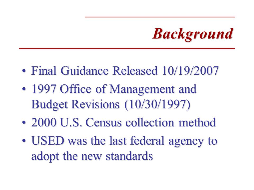 Background Final Guidance Released 10/19/2007Final Guidance Released 10/19/2007 1997 Office of Management and Budget Revisions (10/30/1997)1997 Office of Management and Budget Revisions (10/30/1997) 2000 U.S.