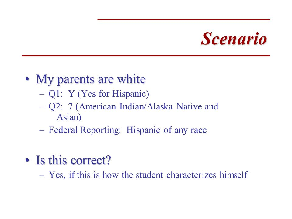 Scenario My parents are whiteMy parents are white –Q1: Y (Yes for Hispanic) –Q2: 7 (American Indian/Alaska Native and Asian) –Federal Reporting: Hispanic of any race Is this correct Is this correct.