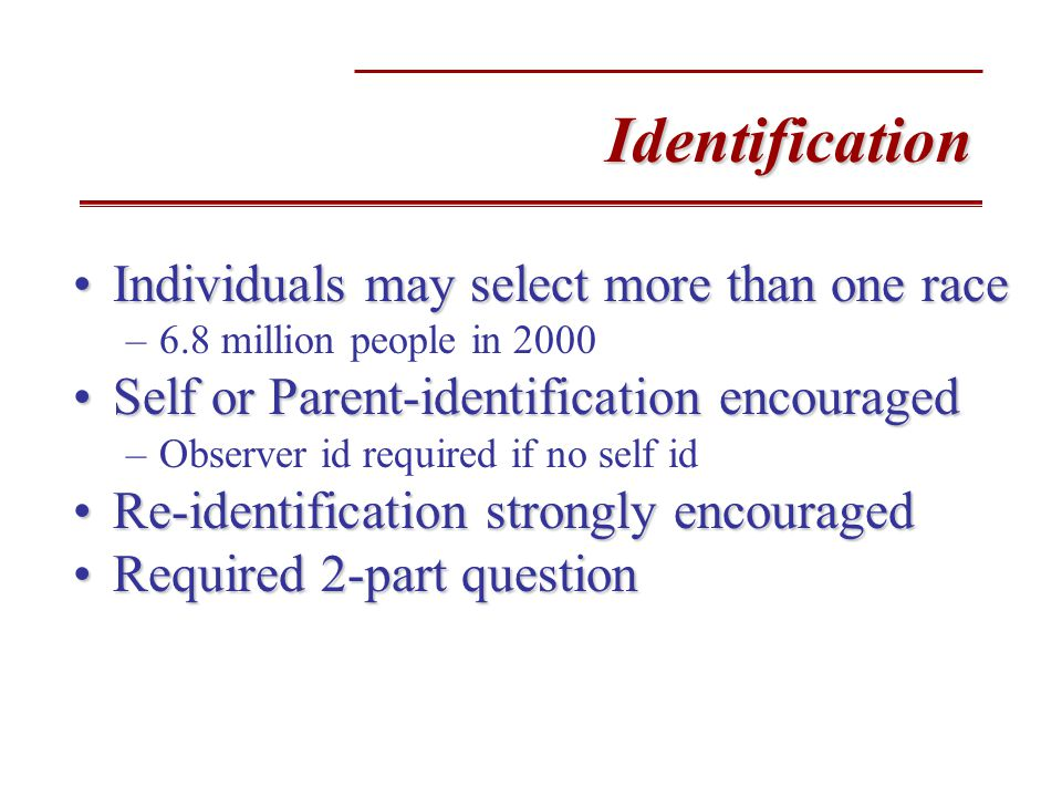 Identification Individuals may select more than one raceIndividuals may select more than one race –6.8 million people in 2000 Self or Parent-identification encouragedSelf or Parent-identification encouraged –Observer id required if no self id Re-identification strongly encouragedRe-identification strongly encouraged Required 2-part questionRequired 2-part question