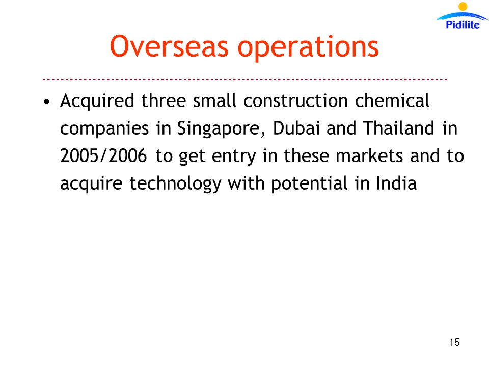------------------------------------------------------------------------------------------ 15 Overseas operations Acquired three small construction chemical companies in Singapore, Dubai and Thailand in 2005/2006 to get entry in these markets and to acquire technology with potential in India