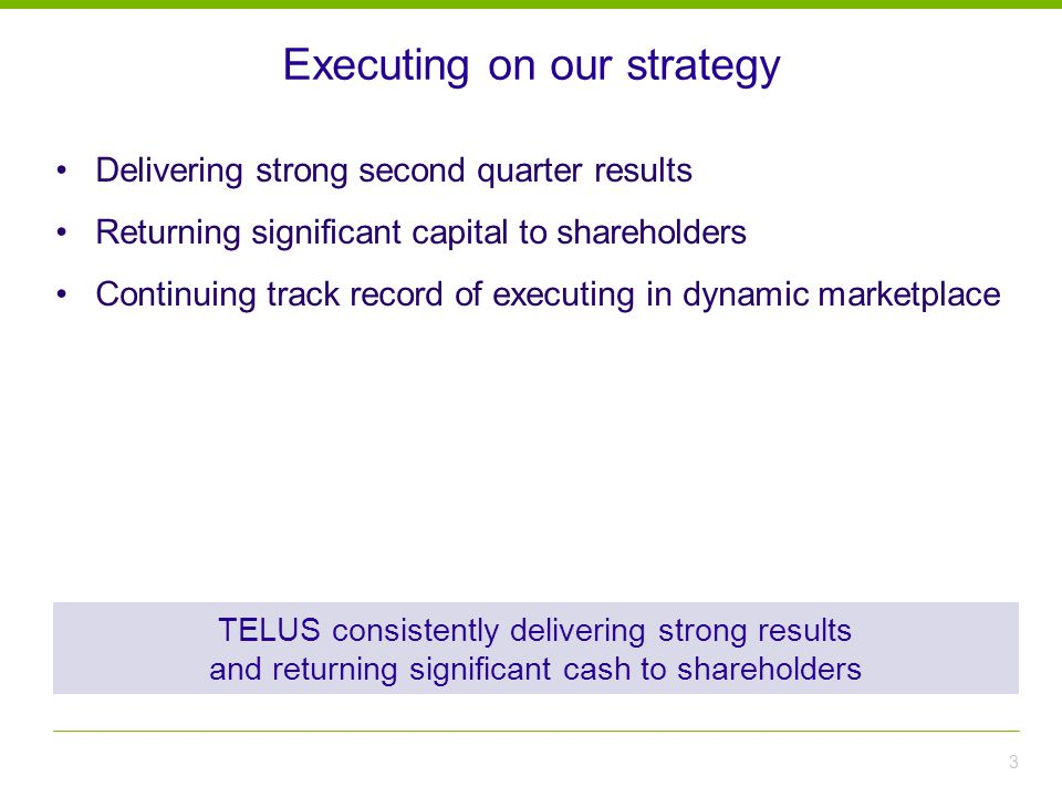Executing on our strategy 3 TELUS consistently delivering strong results and returning significant cash to shareholders Delivering strong second quarter results Returning significant capital to shareholders Continuing track record of executing in dynamic marketplace