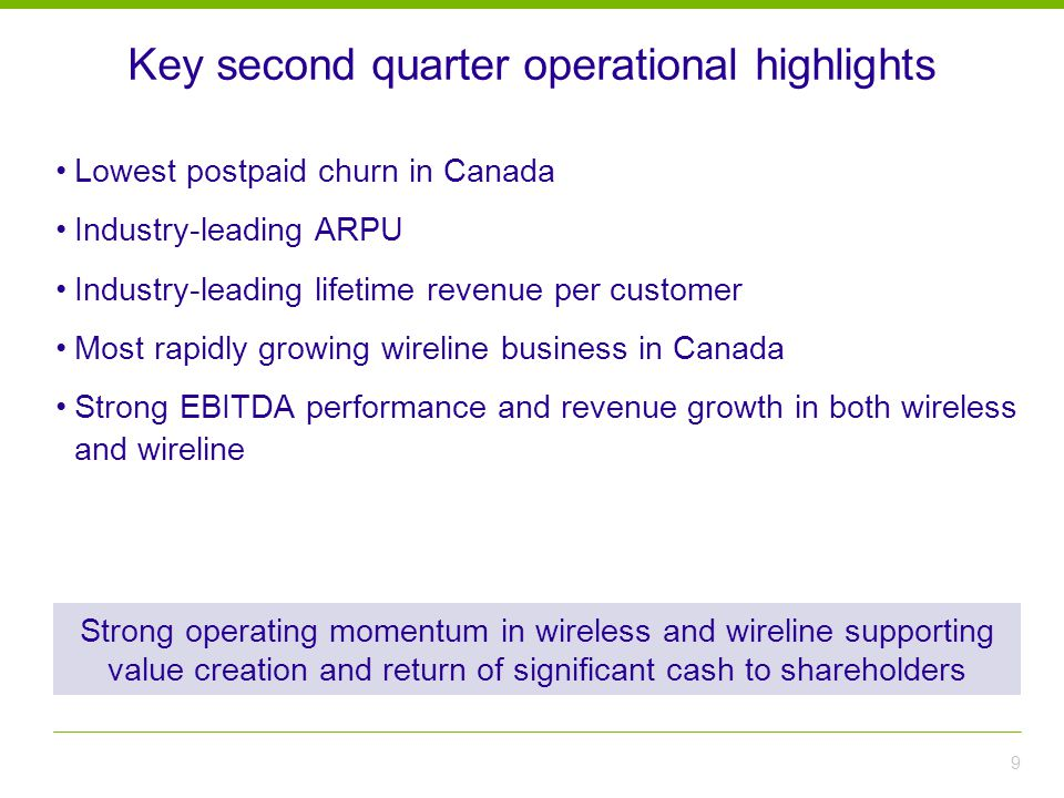 Key second quarter operational highlights 9 Strong operating momentum in wireless and wireline supporting value creation and return of significant cash to shareholders Lowest postpaid churn in Canada Industry-leading ARPU Industry-leading lifetime revenue per customer Most rapidly growing wireline business in Canada Strong EBITDA performance and revenue growth in both wireless and wireline