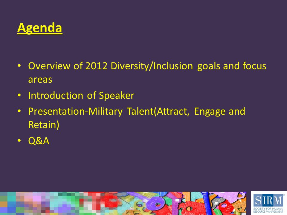 Agenda Overview of 2012 Diversity/Inclusion goals and focus areas Introduction of Speaker Presentation-Military Talent(Attract, Engage and Retain) Q&A