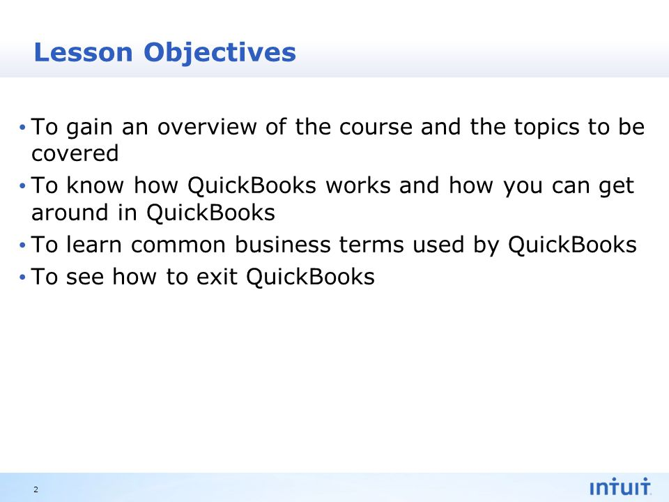 Intuit Proprietary & Confidential Lesson Objectives To gain an overview of the course and the topics to be covered To know how QuickBooks works and how you can get around in QuickBooks To learn common business terms used by QuickBooks To see how to exit QuickBooks 2