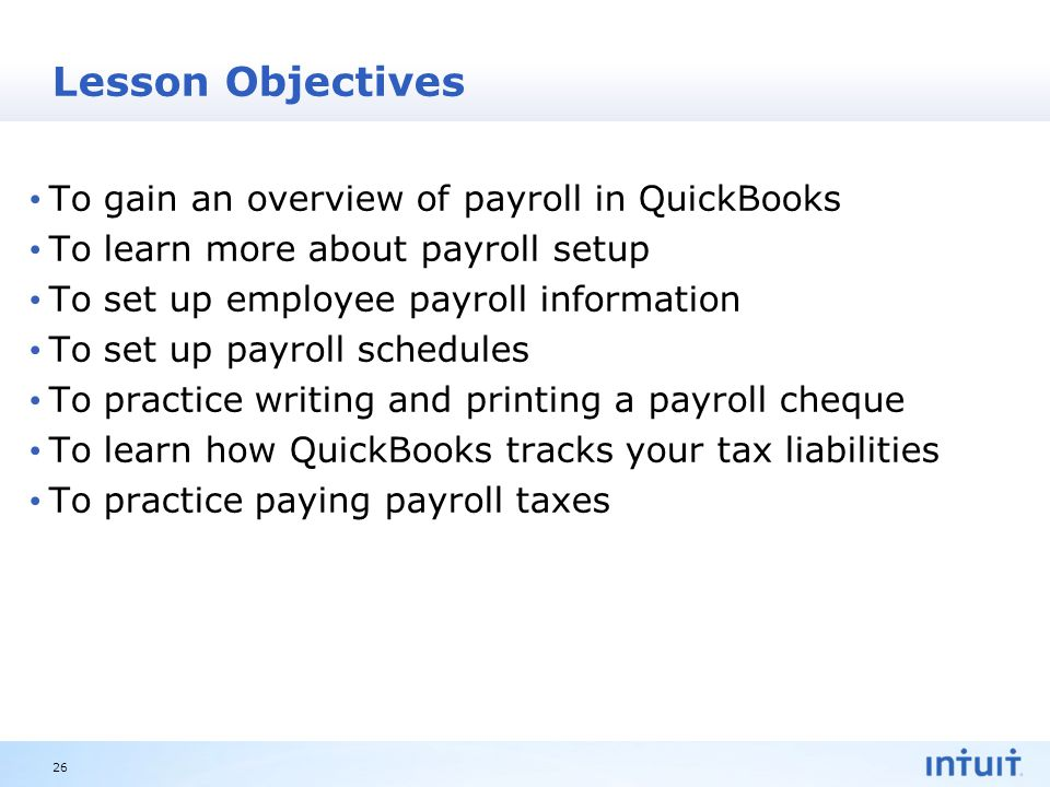 Intuit Proprietary & Confidential Lesson Objectives To gain an overview of payroll in QuickBooks To learn more about payroll setup To set up employee payroll information To set up payroll schedules To practice writing and printing a payroll cheque To learn how QuickBooks tracks your tax liabilities To practice paying payroll taxes 26