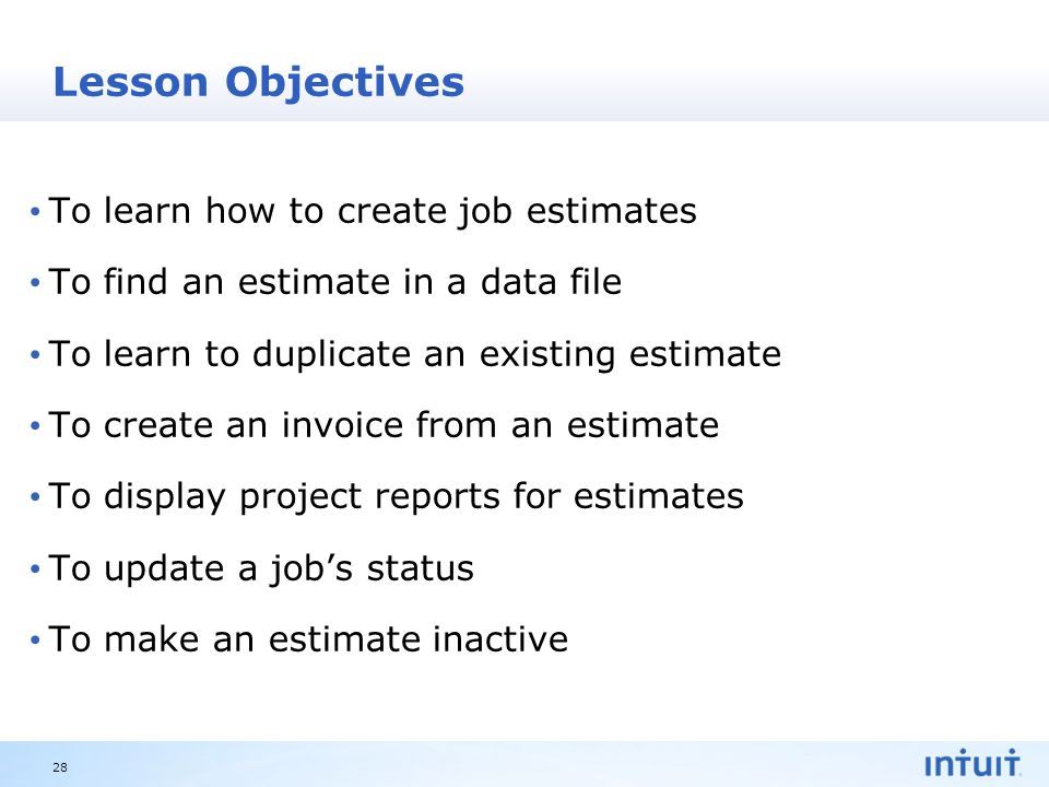 Intuit Proprietary & Confidential Lesson Objectives To learn how to create job estimates To find an estimate in a data file To learn to duplicate an existing estimate To create an invoice from an estimate To display project reports for estimates To update a job's status To make an estimate inactive 28