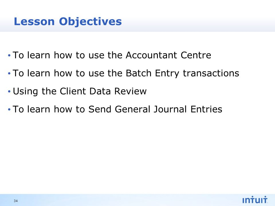 Intuit Proprietary & Confidential Lesson Objectives To learn how to use the Accountant Centre To learn how to use the Batch Entry transactions Using the Client Data Review To learn how to Send General Journal Entries 34