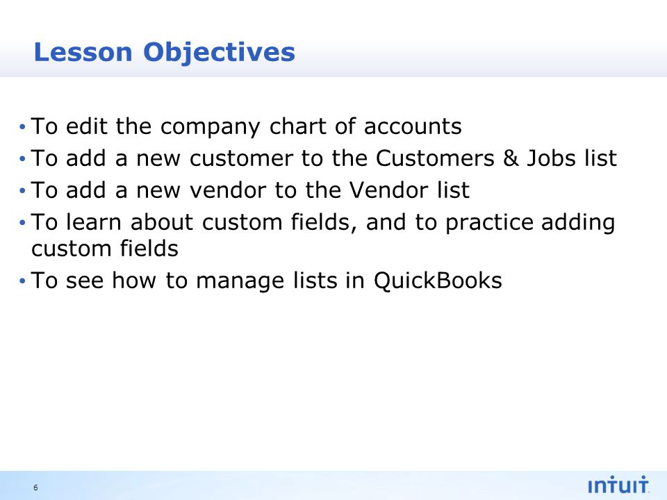 Intuit Proprietary & Confidential Lesson Objectives To edit the company chart of accounts To add a new customer to the Customers & Jobs list To add a new vendor to the Vendor list To learn about custom fields, and to practice adding custom fields To see how to manage lists in QuickBooks 6
