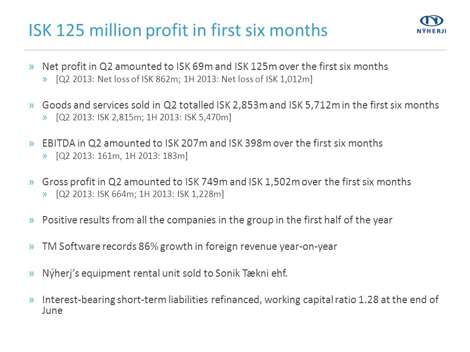 ISK 125 million profit in first six months »Net profit in Q2 amounted to ISK 69m and ISK 125m over the first six months »[Q2 2013: Net loss of ISK 862m; 1H 2013: Net loss of ISK 1,012m] »Goods and services sold in Q2 totalled ISK 2,853m and ISK 5,712m in the first six months »[Q2 2013: ISK 2,815m; 1H 2013: ISK 5,470m] »EBITDA in Q2 amounted to ISK 207m and ISK 398m over the first six months »[Q2 2013: 161m, 1H 2013: 183m] »Gross profit in Q2 amounted to ISK 749m and ISK 1,502m over the first six months »[Q2 2013: ISK 664m; 1H 2013: ISK 1,228m] »Positive results from all the companies in the group in the first half of the year »TM Software records 86% growth in foreign revenue year-on-year »Nýherj's equipment rental unit sold to Sonik Tækni ehf.