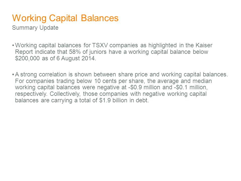 Working Capital Balances Working capital balances for TSXV companies as highlighted in the Kaiser Report indicate that 58% of juniors have a working capital balance below $200,000 as of 6 August 2014.