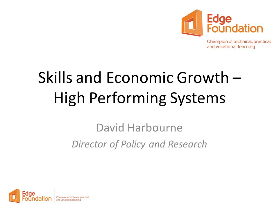 Skills and Economic Growth – High Performing Systems David Harbourne Director of Policy and Research