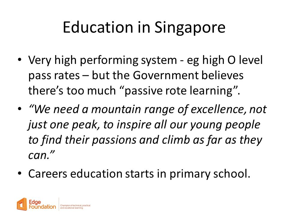 Education in Singapore Very high performing system - eg high O level pass rates – but the Government believes there's too much passive rote learning .