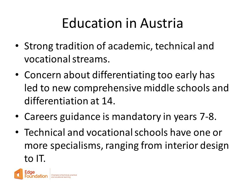 Education in Austria Strong tradition of academic, technical and vocational streams.