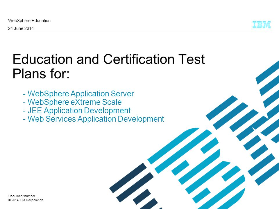 © 2014 IBM Corporation Education and Certification Test Plans for: - WebSphere Application Server - WebSphere eXtreme Scale - JEE Application Development - Web Services Application Development WebSphere Education 24 June 2014 Document number