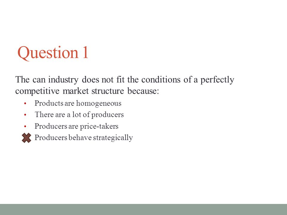 Question 1 The can industry does not fit the conditions of a perfectly competitive market structure because: Products are homogeneous There are a lot of producers Producers are price-takers Producers behave strategically
