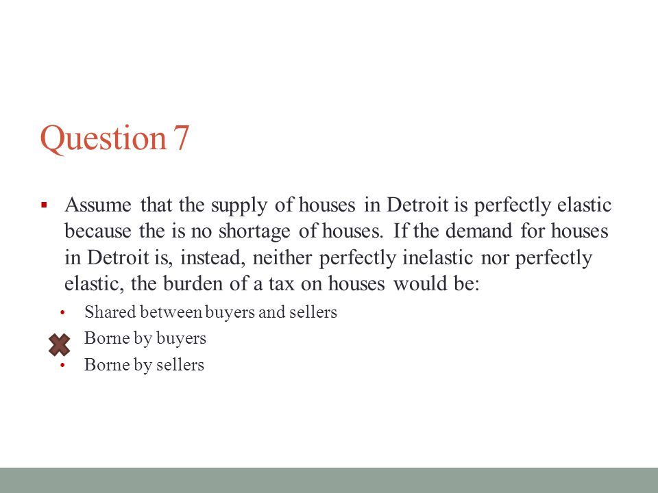 Question 7  Assume that the supply of houses in Detroit is perfectly elastic because the is no shortage of houses.