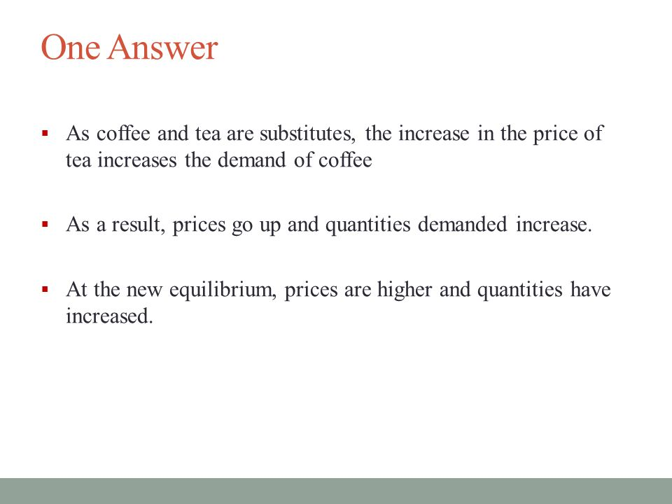 One Answer  As coffee and tea are substitutes, the increase in the price of tea increases the demand of coffee  As a result, prices go up and quantities demanded increase.