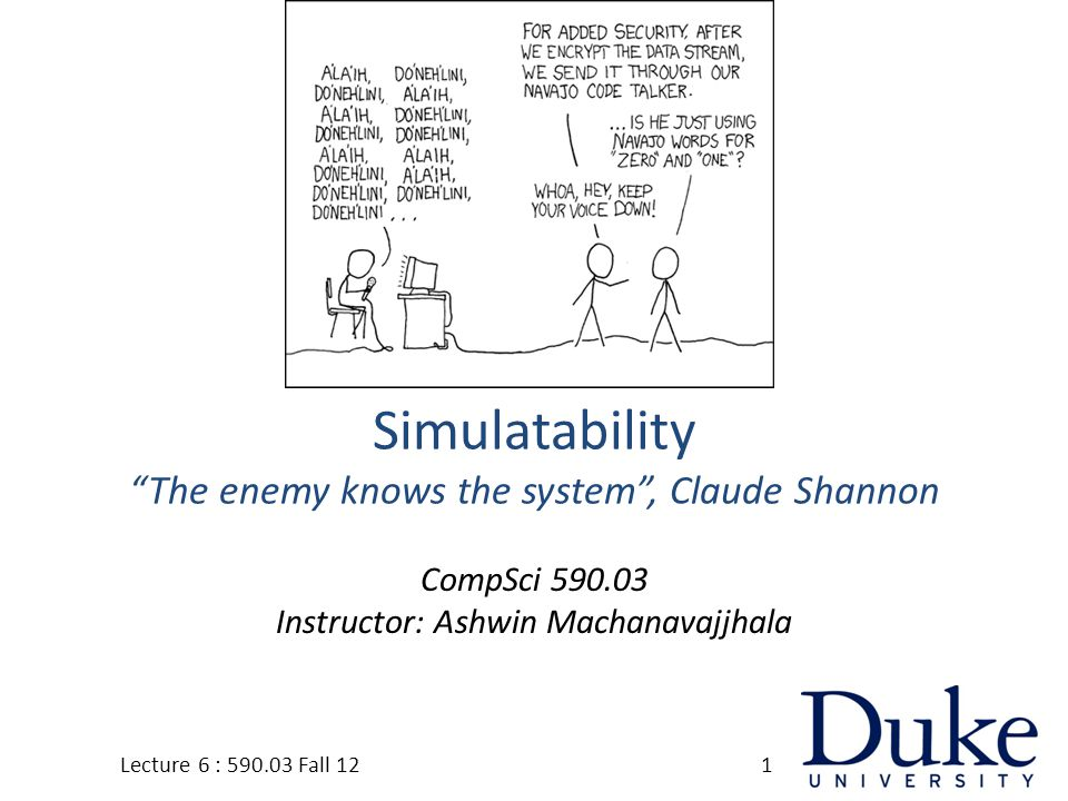 Simulatability The enemy knows the system , Claude Shannon CompSci 590.03 Instructor: Ashwin Machanavajjhala 1Lecture 6 : 590.03 Fall 12
