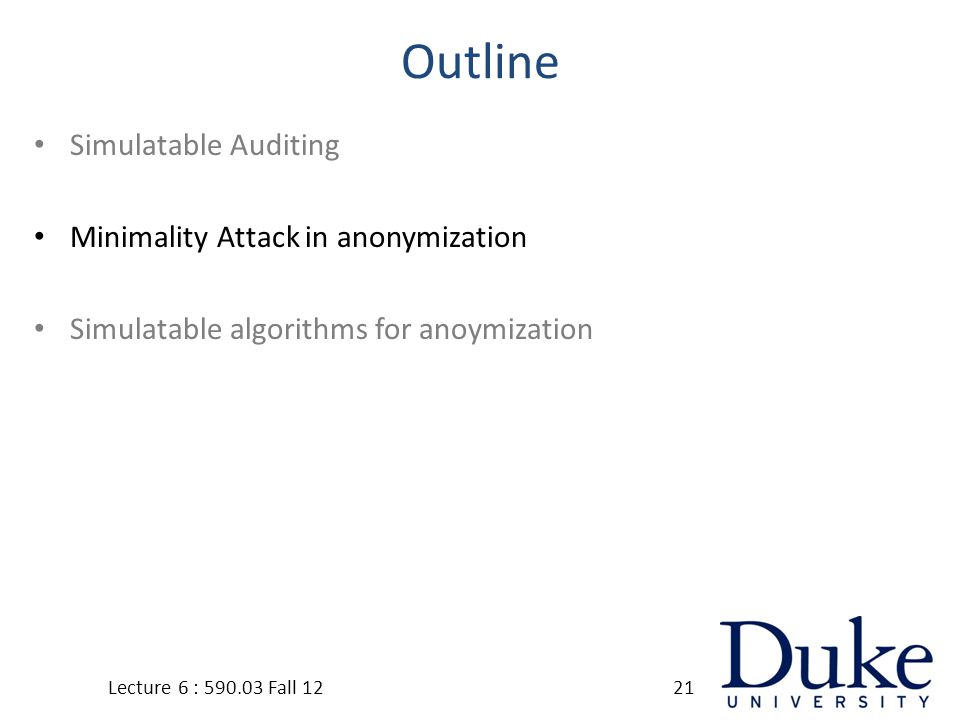 Outline Simulatable Auditing Minimality Attack in anonymization Simulatable algorithms for anoymization Lecture 6 : 590.03 Fall 1221