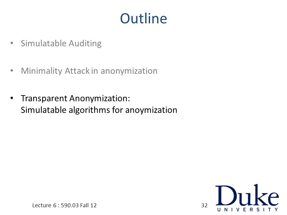 Outline Simulatable Auditing Minimality Attack in anonymization Transparent Anonymization: Simulatable algorithms for anoymization Lecture 6 : 590.03 Fall 1232