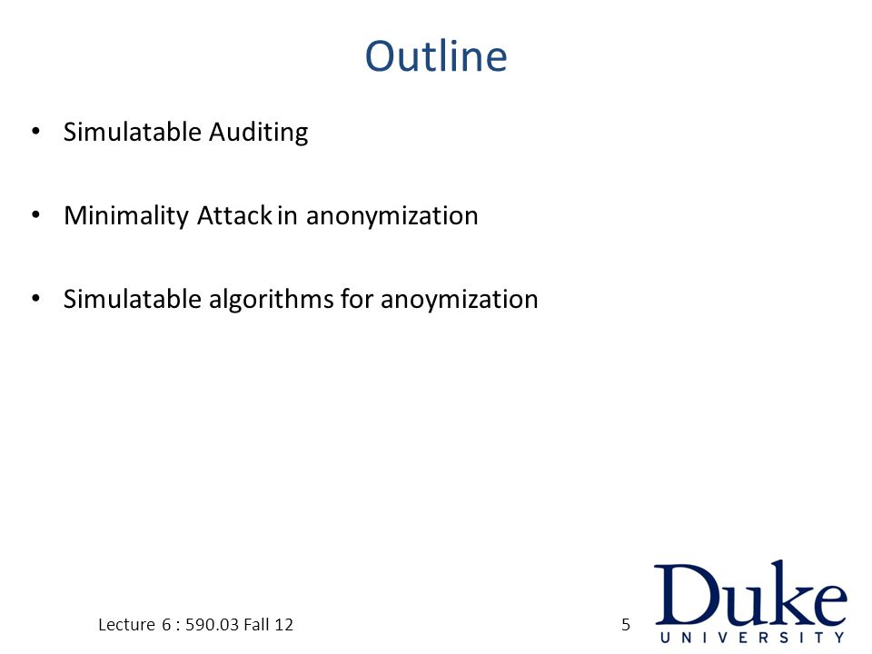 Outline Simulatable Auditing Minimality Attack in anonymization Simulatable algorithms for anoymization Lecture 6 : 590.03 Fall 125