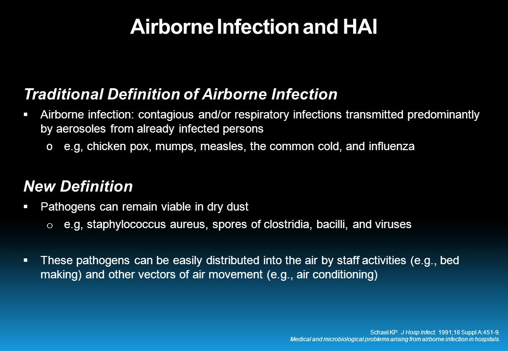 Traditional Definition of Airborne Infection  Airborne infection: contagious and/or respiratory infections transmitted predominantly by aerosoles from already infected persons o e.g, chicken pox, mumps, measles, the common cold, and influenza New Definition  Pathogens can remain viable in dry dust o e.g, staphylococcus aureus, spores of clostridia, bacilli, and viruses  These pathogens can be easily distributed into the air by staff activities (e.g., bed making) and other vectors of air movement (e.g., air conditioning) Schael KP.