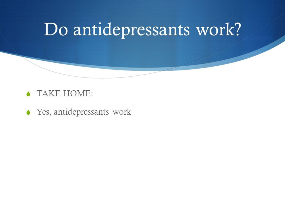 Do antidepressants work  TAKE HOME:  Yes, antidepressants work
