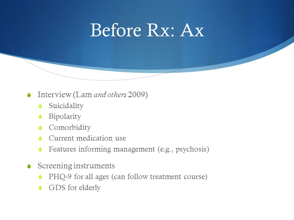 Before Rx: Ax  Interview (Lam and others 2009)  Suicidality  Bipolarity  Comorbidity  Current medication use  Features informing management (e.g., psychosis)  Screening instruments  PHQ-9 for all ages (can follow treatment course)  GDS for elderly