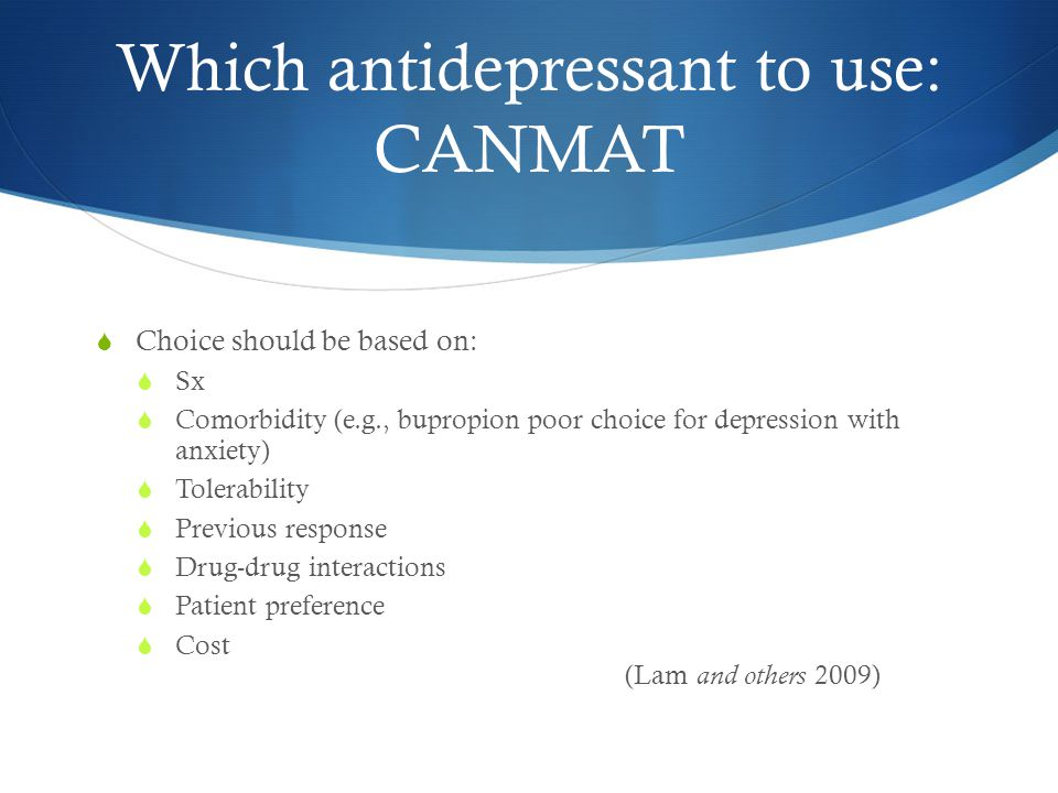 Which antidepressant to use: CANMAT  Choice should be based on:  Sx  Comorbidity (e.g., bupropion poor choice for depression with anxiety)  Tolerability  Previous response  Drug-drug interactions  Patient preference  Cost (Lam and others 2009)