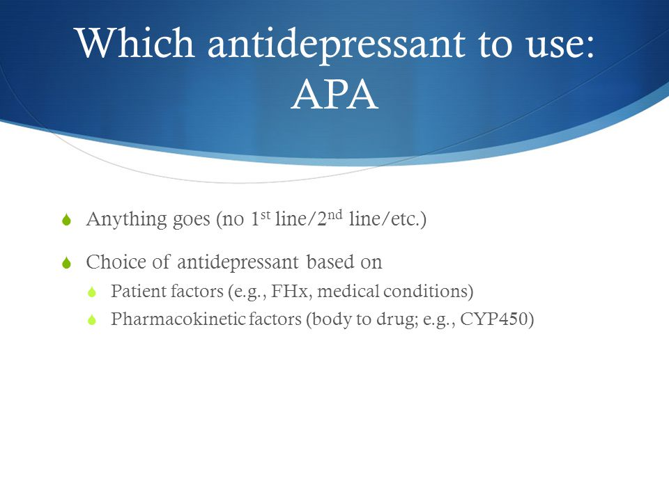 Which antidepressant to use: APA  Anything goes (no 1 st line/2 nd line/etc.)  Choice of antidepressant based on  Patient factors (e.g., FHx, medical conditions)  Pharmacokinetic factors (body to drug; e.g., CYP450)