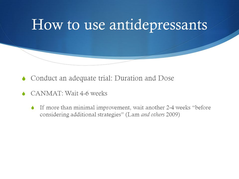 How to use antidepressants  Conduct an adequate trial: Duration and Dose  CANMAT: Wait 4-6 weeks  If more than minimal improvement, wait another 2-4 weeks before considering additional strategies (Lam and others 2009)