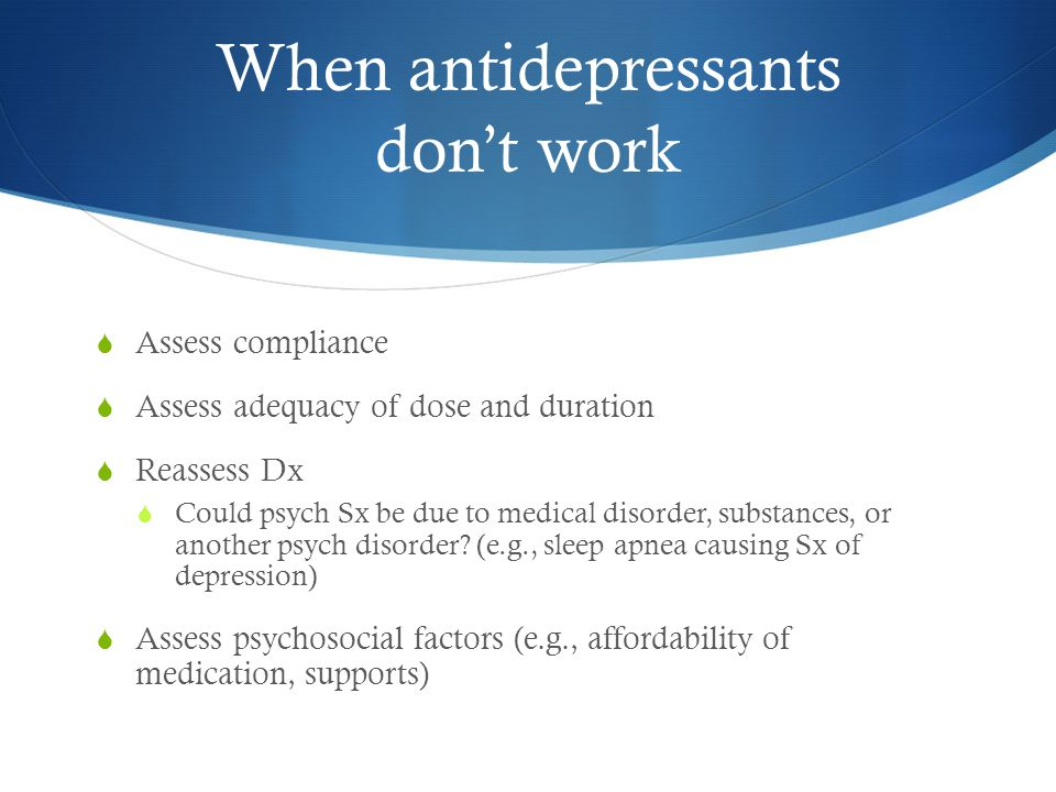 When antidepressants don't work  Assess compliance  Assess adequacy of dose and duration  Reassess Dx  Could psych Sx be due to medical disorder, substances, or another psych disorder.