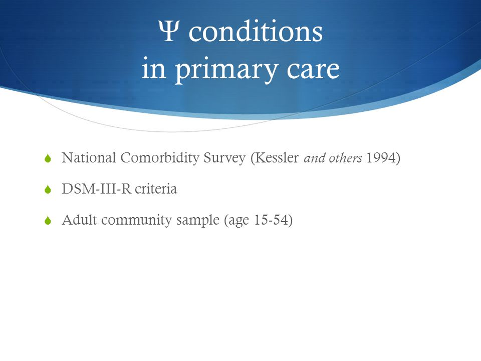 Ψ conditions in primary care  National Comorbidity Survey (Kessler and others 1994)  DSM-III-R criteria  Adult community sample (age 15-54)