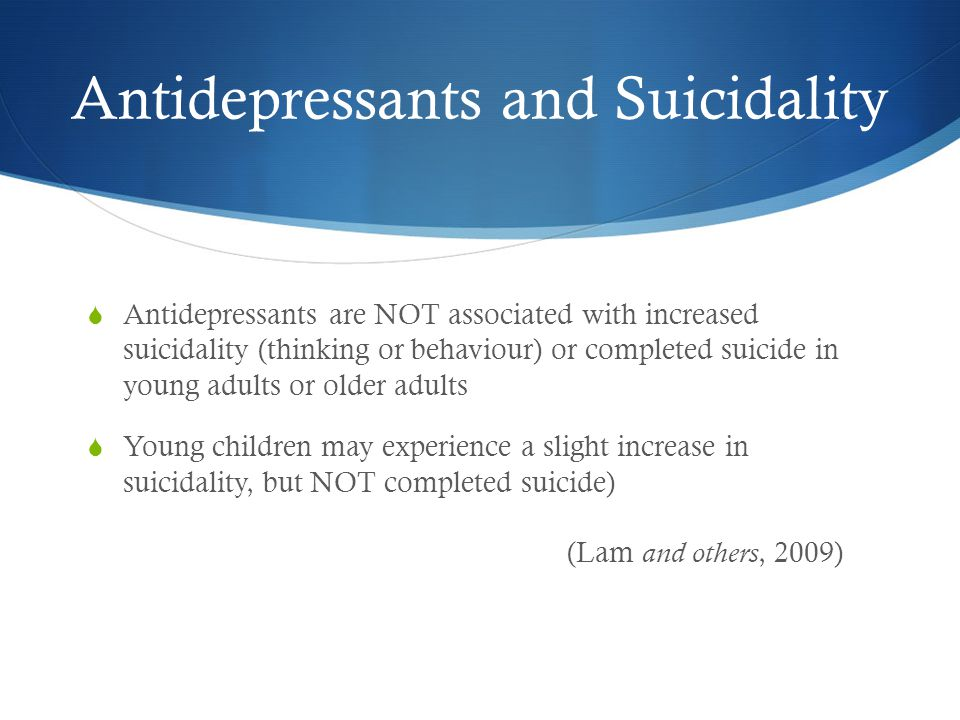 Antidepressants and Suicidality  Antidepressants are NOT associated with increased suicidality (thinking or behaviour) or completed suicide in young adults or older adults  Young children may experience a slight increase in suicidality, but NOT completed suicide) (Lam and others, 2009)
