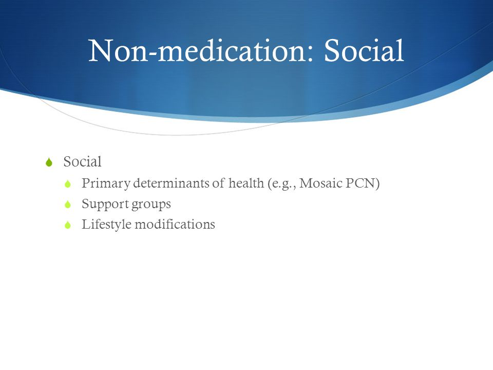 Non-medication: Social  Social  Primary determinants of health (e.g., Mosaic PCN)  Support groups  Lifestyle modifications