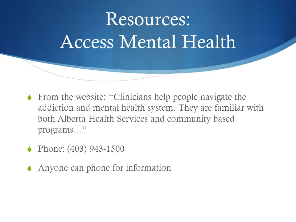 Resources: Access Mental Health  From the website: Clinicians help people navigate the addiction and mental health system.