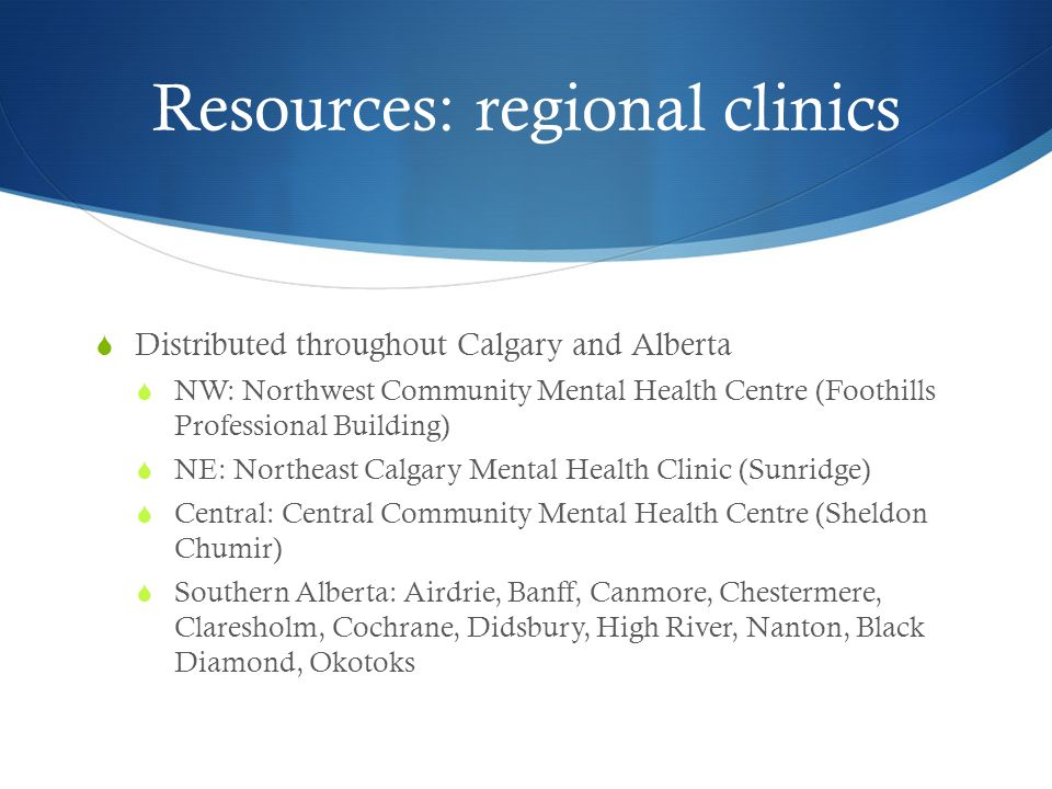 Resources: regional clinics  Distributed throughout Calgary and Alberta  NW: Northwest Community Mental Health Centre (Foothills Professional Building)  NE: Northeast Calgary Mental Health Clinic (Sunridge)  Central: Central Community Mental Health Centre (Sheldon Chumir)  Southern Alberta: Airdrie, Banff, Canmore, Chestermere, Claresholm, Cochrane, Didsbury, High River, Nanton, Black Diamond, Okotoks