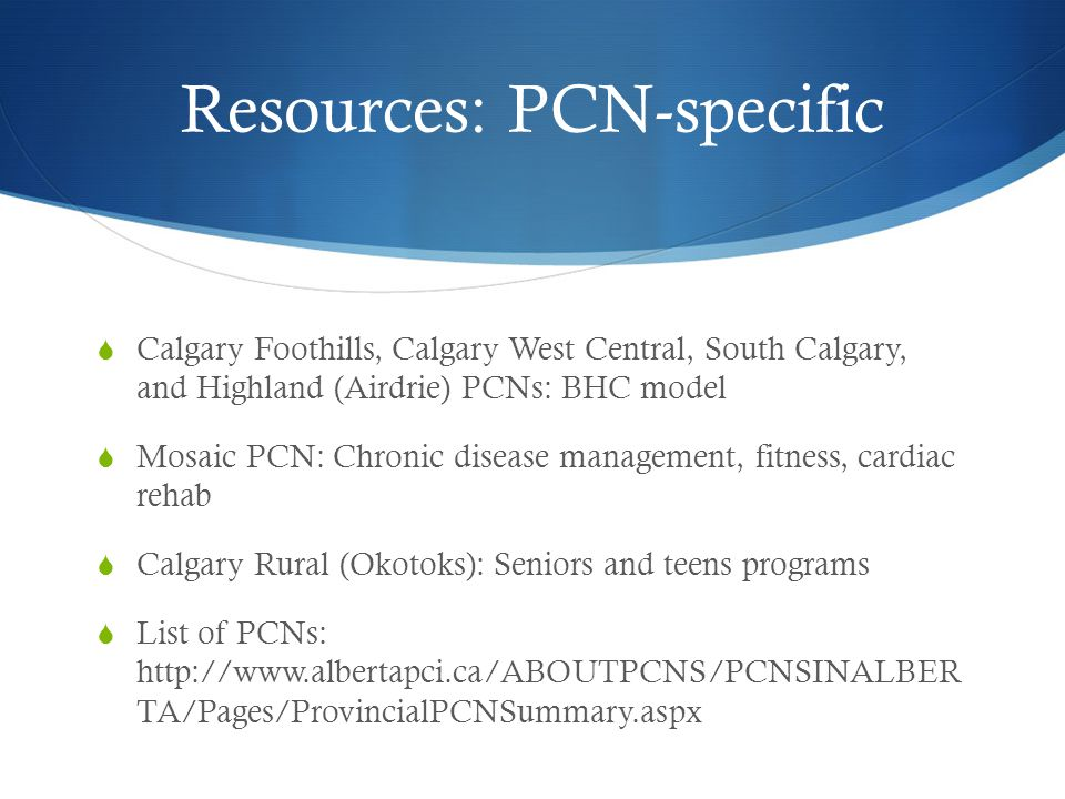 Resources: PCN-specific  Calgary Foothills, Calgary West Central, South Calgary, and Highland (Airdrie) PCNs: BHC model  Mosaic PCN: Chronic disease management, fitness, cardiac rehab  Calgary Rural (Okotoks): Seniors and teens programs  List of PCNs: http://www.albertapci.ca/ABOUTPCNS/PCNSINALBER TA/Pages/ProvincialPCNSummary.aspx