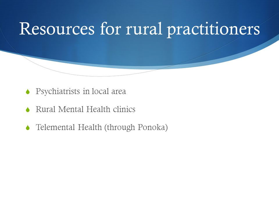 Resources for rural practitioners  Psychiatrists in local area  Rural Mental Health clinics  Telemental Health (through Ponoka)