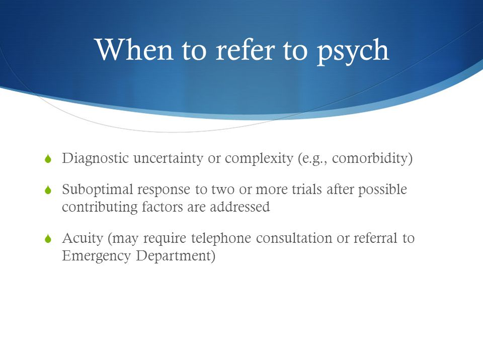 When to refer to psych  Diagnostic uncertainty or complexity (e.g., comorbidity)  Suboptimal response to two or more trials after possible contributing factors are addressed  Acuity (may require telephone consultation or referral to Emergency Department)