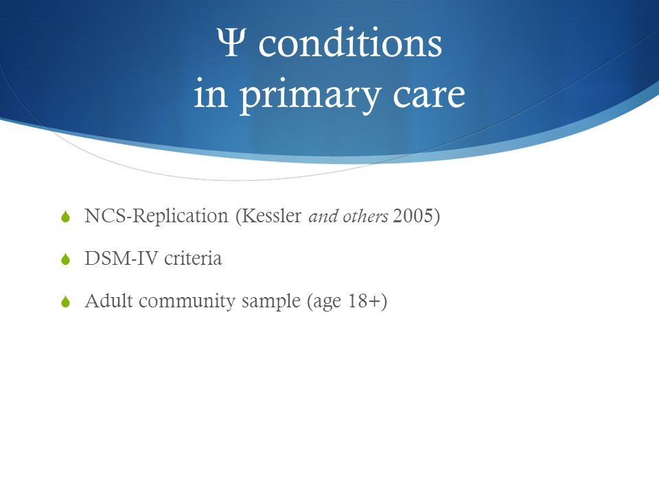 Ψ conditions in primary care  NCS-Replication (Kessler and others 2005)  DSM-IV criteria  Adult community sample (age 18+)